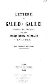 Lettere di Galileo Galilei pubblicate la prima volta pel suo trecentesimo natalizio in Pisa, xviii febbraio MDCCCLXIV.