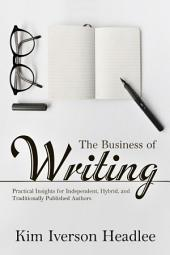 The Business of Writing: Practical Insights for Independent, Hybrid, and Traditionally Published Authors