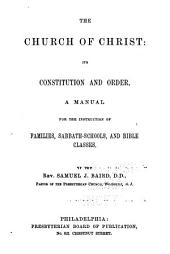 The Church of Christ: Its Constitution and Order; a Manual for the Instruction of Families, Sabbath-schools, and Bible Classes