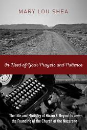 In Need of Your Prayers and Patience: The Life and Ministry of Hiram F. Reynolds and the Founding of the Church of the Nazarene