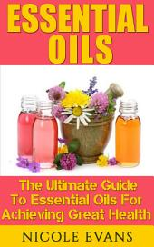 Essential Oils: Essential Oils For Beginners For Ultimate Health