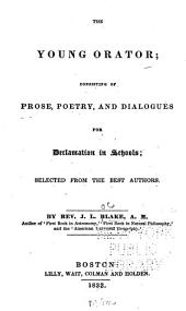 The Young Orator: Consisting of Prose, Poetry, and Dialogues for Declamation in Schools ; Selected from the Best Authors