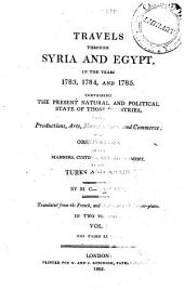 Travels Through Syria and Egypt, in the Years 1783, 1784, and 1785: Containing the Present Natural and Political State of Those Countries, Their Productions, Arts, Manufactures, and Commerce : with Observations on the Manners, Customs, and Government of the Turks and Arabs, Volume 1