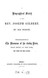A biographical sketch of the rev. Joseph Gilbert by his widow [A. Gilbert]. With recollections of the discourses of his closing years by one of his sons
