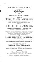 Catalogue of the Rare, Curious: And Valuable Collection of Books, Tracts, Autographs, Mss., Engravings, Paintings, &c., of the Late Mr. E.B. Corwin ... Especially Rich in Bibliography, Poetry, Almanacs, Penmanship, and Short Hand, Chess and Other Games, Illustrated Books, Bibles, and Biblical Literature, Old Theology and Sermons, History and Biography, and Books Relating to America ... which Will be Sold at Auction, by Bangs, Brother & Co. ... Commencing on Monday, November 10th, 1856 ...