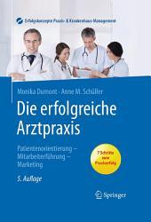 Die erfolgreiche Arztpraxis: Patientenorientierung, Mitarbeiterführung, Marketing, Ausgabe 5