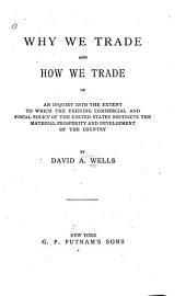 Why We Trade and how We Trade: Or, An Inquiry Into the Extent to which the Existing Commercial and Fiscal Policy of the United States Restricts the Material Prosperity and Development of the Country