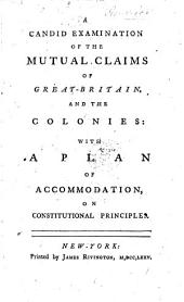 A candid examination of the mutual claims of Great-Britain, and the Colonies: with a plan of accommodation on constitutional principles