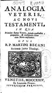 Analogia veteris ac Novi Testamenti: in qua primùm status Veteris, deinde consensus, proportio, & conspiratio illius cum Novo explicatur