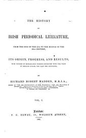 The History of Irish Periodical Literature: From the End of the 17th to the Middle of the 19th Century; Its Origin, Progress, and Results; with Notices of Remarkable Persons Connected with the Press in Ireland During the Past Two Centuries, Volume 1