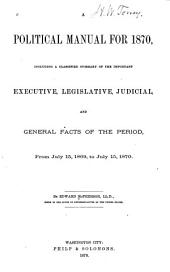 A Political Manual for 1870: Including a Classified Summary of the Important Executive, Legislative, Judicial, and General Facts of the Period from July 15, 1869 to July 15, 1870