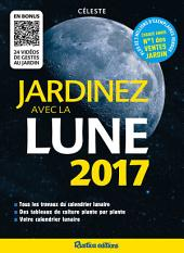 Jardinez avec la lune 2017: Tous les travaux du calendrier lunaire - Des tableaux de culture plante par plante - Votre calendrier lunaire