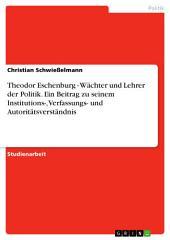 Theodor Eschenburg - Wächter und Lehrer der Politik. Ein Beitrag zu seinem Institutions-, Verfassungs- und Autoritätsverständnis