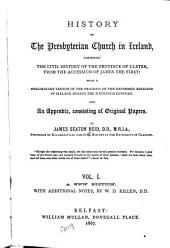 History of the Presbyterian Church in Ireland: Comprising the Civil History of the Province of Ulster, from the Accession of James the First: with a Preliminary Sketch of the Progress of the Reformed Religion in Ireland During the Sixteenth Century. And an Appendix, Consisting of Original Papers, Volume 1