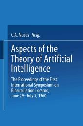 Aspects of the Theory of Artificial Intelligence: The Proceedings of the First International Symposium on Biosimulation Locarno, June 29 – July 5, 1960