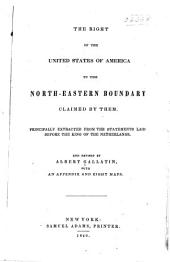 The Right of the United States of America to the North-eastern Boundary Claimed by Them: Principally Extracted from the Statements Laid Before the King of the Netherlands