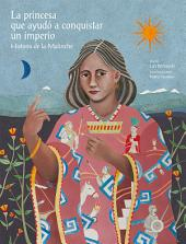 La princesa que ayudó a conquistar un imperio.: Historia de la Malinche