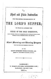 A Short and Plain Instruction for the better understanding of the Lord's Supper; to which is annered the office of the holy Communion, with proper helps and directions for joining in every part thereof with understanding and benefit: Also Short Morning and Evening Prayers for families and persons in private. By Thomas Wilson