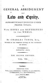 A general abridgment of law and equity: alphabetically digested under proper titles; with notes and references to the whole, Volume 8
