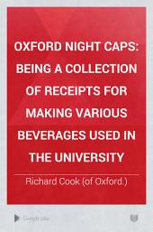 Oxford Night Caps: Being a Collection of Receipts for Making Various Beverages Used in the University, Volume 1