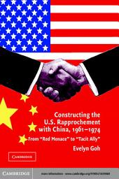 Constructing the U.S. Rapprochement with China, 1961–1974: From 'Red Menace' to 'Tacit Ally'