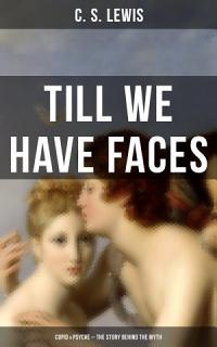 TILL WE HAVE FACES  Cupid   Psyche     The Story Behind the Myth  Book