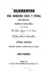 Elementos del derecho civil y pènal de España: Precedidos de una reseña historica, por los Doctores Pedro Gomez de La Serna y. D. Juan Manuel Montalban. I