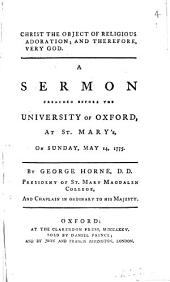 Christ the Object of Religious Adoration; and Therefore, Very God: A Sermon Preached Before the University of Oxford, at St.Mary's, on Sunday, May 14, 1775. By George Horne, ...