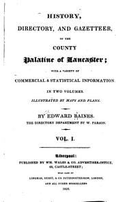 History, Directory, and Gazetteer, of the County Palatine of Lancaster: With a Variety of Commercial & Statistical Information ... Illustrated by Maps and Plans, Volume 1