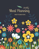 Meal Planning Notebook: Colorful Floral Meal Planner Track and Plan Your Meals Weekly 52 Week Food Planner Diary Log Journal Calendar and Groc