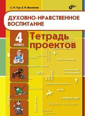 Тетрадь проектов по духовно-нравственному воспитанию. 4 класс
