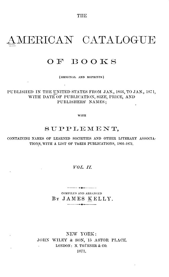 The American Catalogue of Books: 1866-1871 ... with Supplement containing names of learned societies and ... their publications, 1866-1871
