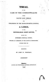 Trial of the Case of the Commonwealth Versus David Lee Child, for Publishing in the Massachusetts Journal a Libel on the Honorable John Keyes: Before the Supreme Judicial Court, Holden at Cambridge, in the County of Middlesex