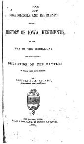 Iowa Colonels and Regiments: Being a History of Iowa Regiments in the War of the Rebellion; and Containing a Description of the Battles in which They Have Fought