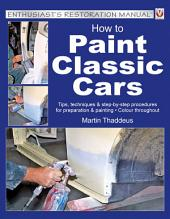 How to Paint Classic Cars: Tips, Techniques and Step-by-Step Procedures for Preparation and Painting