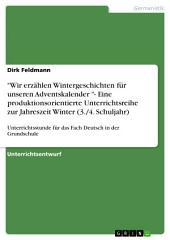 """""""Wir erzählen Wintergeschichten für unseren Adventskalender """"- Eine produktionsorientierte Unterrichtsreihe zur Jahreszeit Winter (3./4. Schuljahr): Unterrichtsstunde für das Fach Deutsch in der Grundschule"""