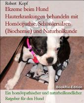Ekzem beim Hund Hauterkrankungen behandeln mit Homöopathie, Schüsslersalzen (Biochemie) und Naturheilkunde: Ein homöopathischer, biochemischer und naturheilkundlicher Ratgeber für den Hund