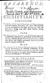 Nazarenus: Or, Jewish, Gentile, and Mahometan Christianity. Containing the History of the Antient Gospel of Barnabas, and the Modern Gospel of the Mahometans, Attributed to the Same Apostle: this Last Gospel Being Now First Made Known Among Christians. Also, the Original Plan of Christianity Occasionally Explain'd in the History of the Nazarens, Wherby Diverse Controversies about this Divine (but Highly Perverted) Institution May be Happily Terminated. With the Relation of an Irish Manuscript of the Four Gospels, as Likewise a Summary of the Antient Irish Christianity, and the Reality of the Keldees (an Order of Lay-religious) Against the Two Last Bishops of Worcester