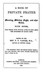 A Book of Private Prayer for morning, mid-day, night, and other times, with notes ... Edited by the Rev. T. T. Carter