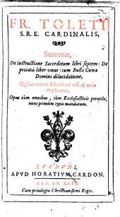 Fr. Toleti S.R.E. cardinalis, Summae, de instructione sacerdotum libri septem: de peccatis liber vnus: cum Bullae Coenae Domini dilucidatione, ... opus ... nunc primum typis mandatum