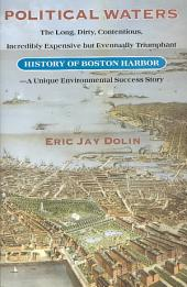 Political Waters: The Long, Dirty, Contentious, Incredibly Expensive But Eventually Triumphant History of Boston Harbor--a Unique Environmental Success Story