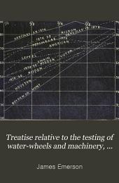 Treatise Relative to the Testing of Water-wheels and Machinery: With Various Other Matters Pertaining to Hydraulics