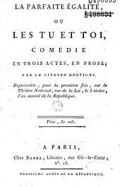 La Parfaite égalité ou les Tu et toi : comédie en trois actes, en prose, par ...Dorvigny, représentée pour la première fois sur le Théâtre national, ...le 3 nivôse l'an second...