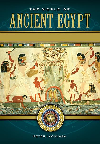 The World of Ancient Egypt  A Daily Life Encyclopedia  2 volumes  PDF