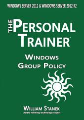 Windows Group Policy: The Personal Trainer for Windows Server 2012 and Windows Server 2012 R2
