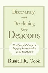 Discovering and Developing Your Deacons: Identifying, Enlisting, and Engaging Servant-Leaders for the Local Church