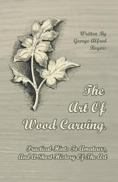 The Art Of Wood Carving. Practical Hints To Amateurs, And A Short History Of The Art