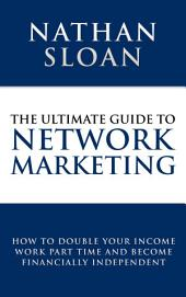 Ultimate Guide To Network Marketing: How to double your income, work part time and become financially independent