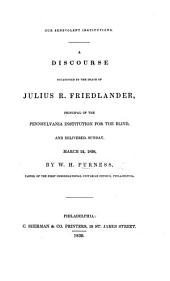 Our Benevolent Institutions. A discourse [on Job xxix. 15, 16] occasioned by the death of J. R. Friedlander; Principal of the Pennsylvania Institution for the blind