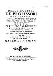 Notizie de' professori del disegno da Cimabue in qua ... di Filippo Baldinucci ..: Delle notizie de' professori del disegno da Cimabue in qua della parte 2. del secolo 4. dal 1550. al 1560. opera di Filippo Baldinucci fiorentino ... Tomo 6. ... 6